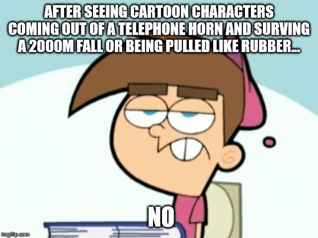 Uncaring Timmy | AFTER SEEING CARTOON CHARACTERS COMING OUT OF A TELEPHONE HORN AND SURVING A 2000M FALL OR BEING PULLED LIKE RUBBER... NO | image tagged in uncaring timmy | made w/ Imgflip meme maker