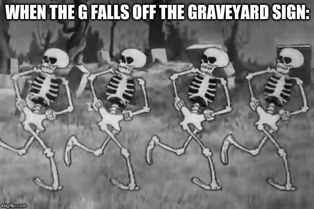 they dance when humans aren't watching | WHEN THE G FALLS OFF THE GRAVEYARD SIGN: | image tagged in funny,skeleton | made w/ Imgflip meme maker