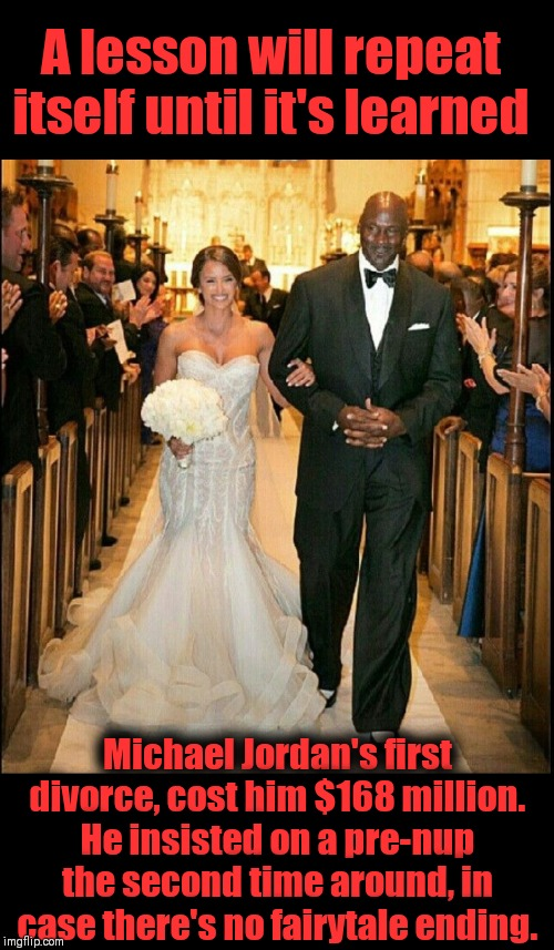 LOVE & MARRIAGE |  A lesson will repeat itself until it's learned; Michael Jordan's first divorce, cost him $168 million. He insisted on a pre-nup the second time around, in case there's no fairytale ending. | image tagged in michael jordan,show me the money,just divorced,strictly business | made w/ Imgflip meme maker