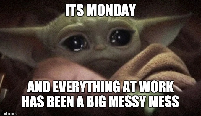 Crying Baby Yoda |  ITS MONDAY; AND EVERYTHING AT WORK HAS BEEN A BIG MESSY MESS | image tagged in crying baby yoda | made w/ Imgflip meme maker