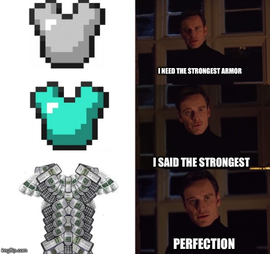 perfection | I NEED THE STRONGEST ARMOR I SAID THE STRONGEST PERFECTION | image tagged in perfection | made w/ Imgflip meme maker
