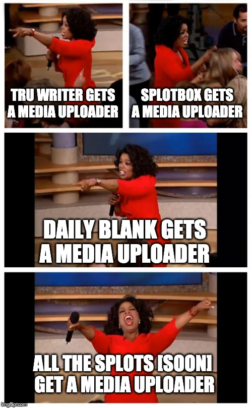 Oprah You Get A Car Everybody Gets A Car Meme | TRU WRITER GETS A MEDIA UPLOADER SPLOTBOX GETS A MEDIA UPLOADER DAILY BLANK GETS A MEDIA UPLOADER ALL THE SPLOTS [SOON]  GET A MEDIA UPLOADE | image tagged in memes,oprah you get a car everybody gets a car | made w/ Imgflip meme maker