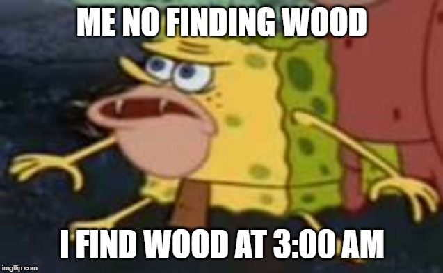 Spongegar |  ME NO FINDING WOOD; I FIND WOOD AT 3:00 AM | image tagged in memes,spongegar | made w/ Imgflip meme maker