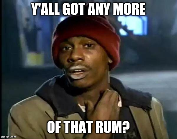 Y'all Got Any More Of That Meme | Y'ALL GOT ANY MORE OF THAT RUM? | image tagged in memes,y'all got any more of that | made w/ Imgflip meme maker