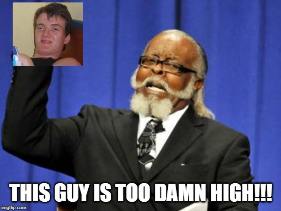 Yeah, 10 Guy Is |  THIS GUY IS TOO DAMN HIGH!!! | image tagged in memes,too damn high | made w/ Imgflip meme maker