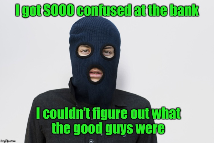 Ski mask robber | I got SOOO confused at the bank I couldn't figure out what  the good guys were | image tagged in ski mask robber | made w/ Imgflip meme maker