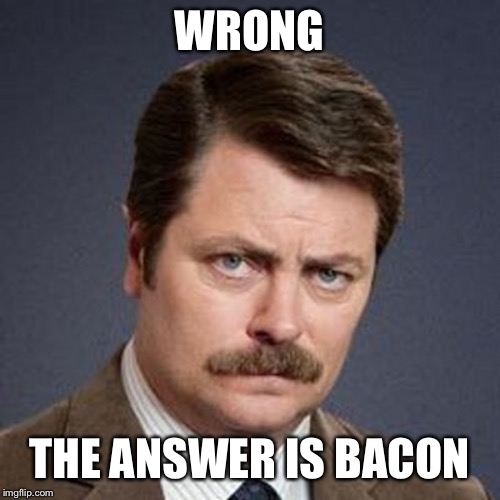 Ron Swanson Happy Birthday | WRONG THE ANSWER IS BACON | image tagged in ron swanson happy birthday | made w/ Imgflip meme maker