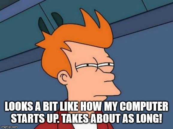 Futurama Fry Meme | LOOKS A BIT LIKE HOW MY COMPUTER STARTS UP. TAKES ABOUT AS LONG! | image tagged in memes,futurama fry | made w/ Imgflip meme maker