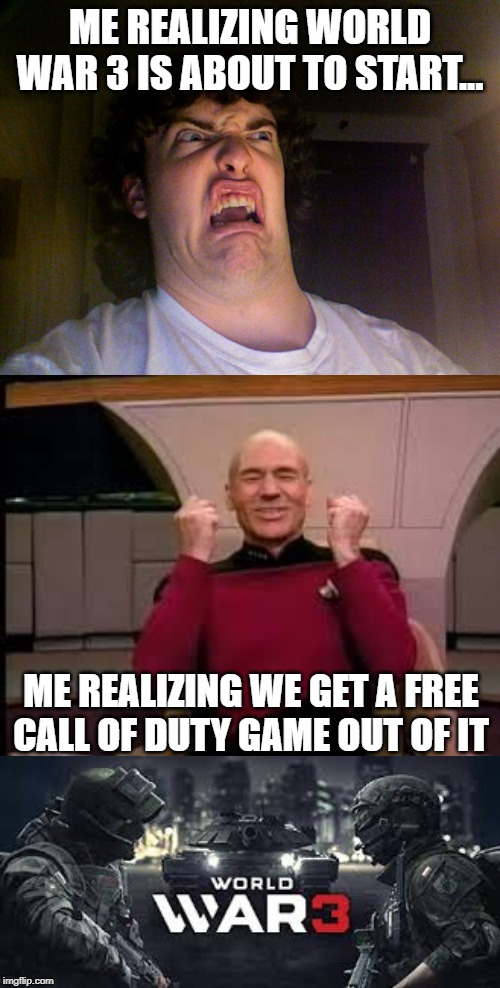 ME REALIZING WORLD WAR 3 IS ABOUT TO START... ME REALIZING WE GET A FREE CALL OF DUTY GAME OUT OF IT | image tagged in memes,oh no,picard yessssss | made w/ Imgflip meme maker