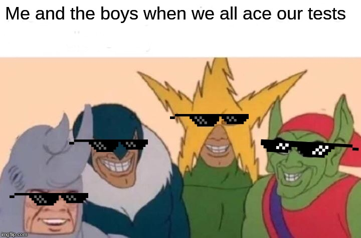 Me And The Boys Meme | Me and the boys when we all ace our tests | image tagged in memes,me and the boys | made w/ Imgflip meme maker