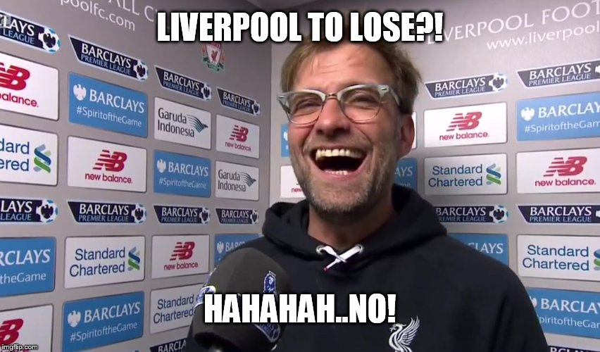 True or not?! |  LIVERPOOL TO LOSE?! HAHAHAH..NO! | image tagged in kloppo,liverpool,football,sports,sport memes,football meme | made w/ Imgflip meme maker