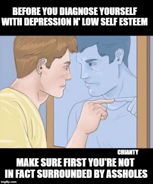Self diagnosis? | BEFORE YOU DIAGNOSE YOURSELF WITH DEPRESSION N' LOW SELF ESTEEM MAKE SURE FIRST YOU'RE NOT  IN FACT SURROUNDED BY ASSHOLES CHIANTY | image tagged in first | made w/ Imgflip meme maker