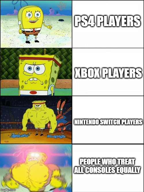 Upgraded strong spongebob |  PS4 PLAYERS; XBOX PLAYERS; NINTENDO SWITCH PLAYERS; PEOPLE WHO TREAT ALL CONSOLES EQUALLY | image tagged in upgraded strong spongebob | made w/ Imgflip meme maker