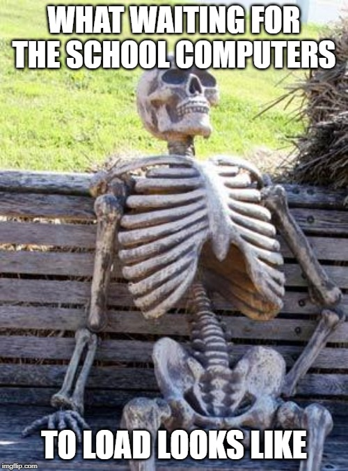 Waiting Skeleton |  WHAT WAITING FOR THE SCHOOL COMPUTERS; TO LOAD LOOKS LIKE | image tagged in memes,waiting skeleton | made w/ Imgflip meme maker
