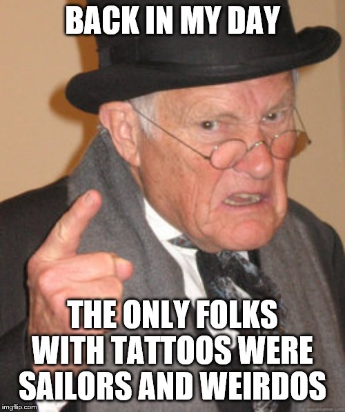Back In My Day Meme | BACK IN MY DAY THE ONLY FOLKS WITH TATTOOS WERE SAILORS AND WEIRDOS | image tagged in memes,back in my day | made w/ Imgflip meme maker
