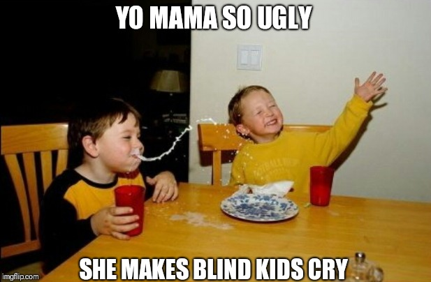 Yo Mamas So Fat Meme | YO MAMA SO UGLY SHE MAKES BLIND KIDS CRY | image tagged in memes,yo mamas so fat | made w/ Imgflip meme maker