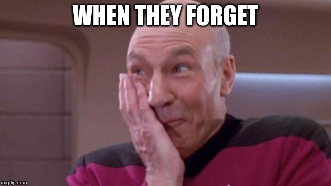 picard oops | WHEN THEY FORGET | image tagged in picard oops | made w/ Imgflip meme maker