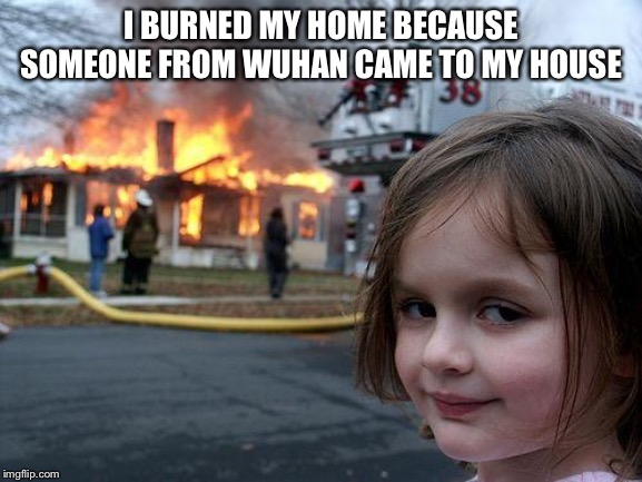 Disaster Girl |  I BURNED MY HOME BECAUSE SOMEONE FROM WUHAN CAME TO MY HOUSE | image tagged in memes,disaster girl | made w/ Imgflip meme maker