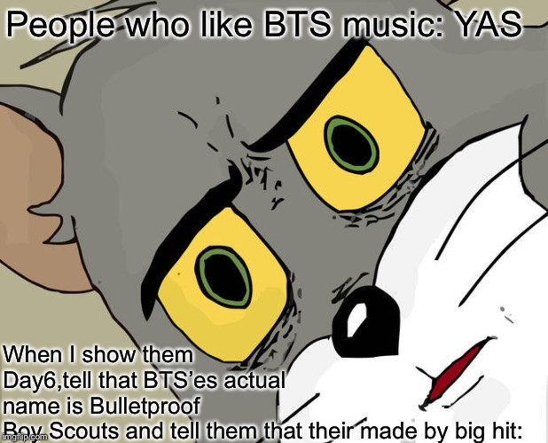Unsettled Tom | People who like BTS music: YAS When I show them Day6,tell that BTS'es actual name is Bulletproof Boy Scouts and tell them that their made by | image tagged in memes,unsettled tom | made w/ Imgflip meme maker