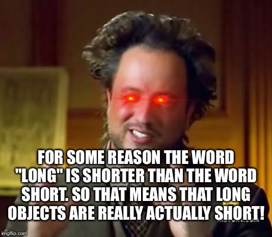 "Why the f*ck |  FOR SOME REASON THE WORD ""LONG"" IS SHORTER THAN THE WORD SHORT. SO THAT MEANS THAT LONG OBJECTS ARE REALLY ACTUALLY SHORT! 