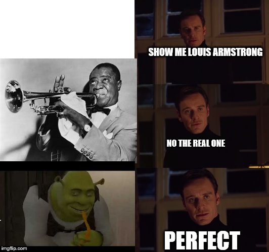 perfection | SHOW ME LOUIS ARMSTRONG NO THE REAL ONE PERFECT | image tagged in perfection | made w/ Imgflip meme maker