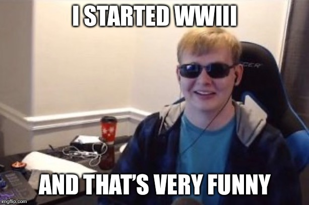 I STARTED WWIII; AND THAT'S VERY FUNNY | image tagged in funny | made w/ Imgflip meme maker