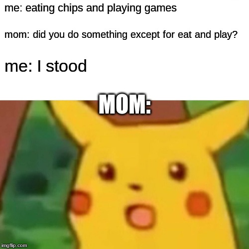Surprised Pikachu Meme | me: eating chips and playing games mom: did you do something except for eat and play? me: I stood MOM: | image tagged in memes,surprised pikachu | made w/ Imgflip meme maker
