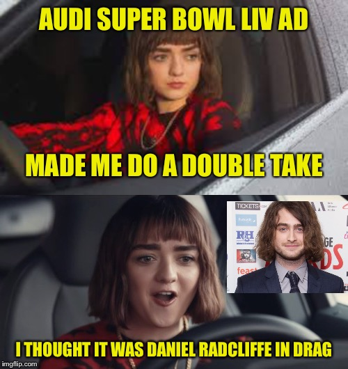 Super Bowl LIV Commercials | AUDI SUPER BOWL LIV AD I THOUGHT IT WAS DANIEL RADCLIFFE IN DRAG MADE ME DO A DOUBLE TAKE | image tagged in audi,super bowl,liv,maisie williams,daniel radcliffe | made w/ Imgflip meme maker