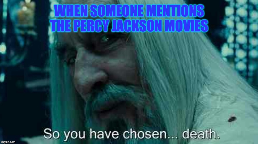 So you have chosen death | WHEN SOMEONE MENTIONS THE PERCY JACKSON MOVIES | image tagged in so you have chosen death | made w/ Imgflip meme maker