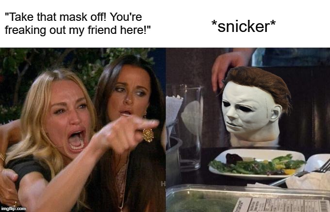 "Woman Yelling At Cat Meme | ""Take that mask off! You're freaking out my friend here!"" *snicker* 