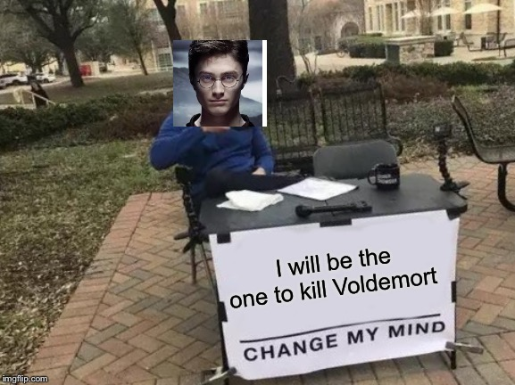 Change My Mind | I will be the one to kill Voldemort | image tagged in memes,change my mind | made w/ Imgflip meme maker