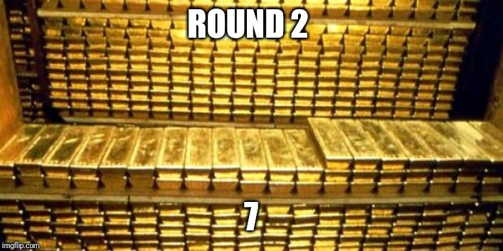 gold bars | ROUND 2 7 | image tagged in gold bars | made w/ Imgflip meme maker