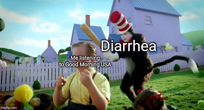 Cat in the hat with a bat. (______ Colorized) |  Diarrhea; Me listening to Good Morning USA | image tagged in cat in the hat with a bat ______ colorized,diarrhea,american dad | made w/ Imgflip meme maker