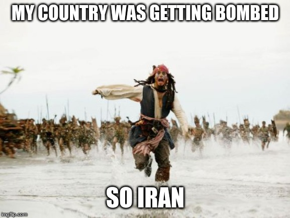 oh no oh no oh no oh no oh no oh no oh no oh no oh no oh no oh no oh no oh no oh no oh no oh no oh no oh no oh no oh no oh no |  MY COUNTRY WAS GETTING BOMBED; SO IRAN | image tagged in memes,jack sparrow being chased | made w/ Imgflip meme maker