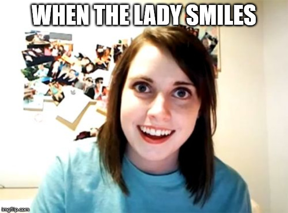Overly Attached Girlfriend | WHEN THE LADY SMILES | image tagged in memes,overly attached girlfriend | made w/ Imgflip meme maker