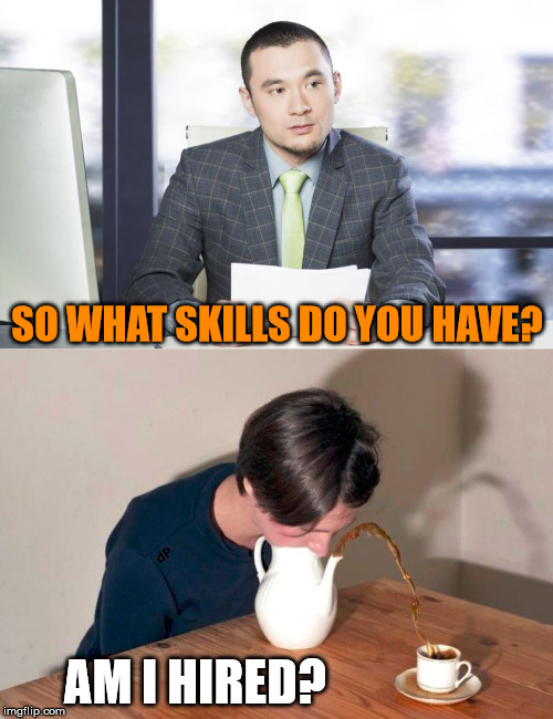 Job interview skills |  SO WHAT SKILLS DO YOU HAVE? AM I HIRED? | image tagged in job interview,skills | made w/ Imgflip meme maker