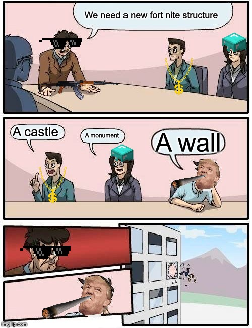 Boardroom Meeting Suggestion Meme | We need a new fort nite structure A castle A monument A wall | image tagged in memes,boardroom meeting suggestion | made w/ Imgflip meme maker