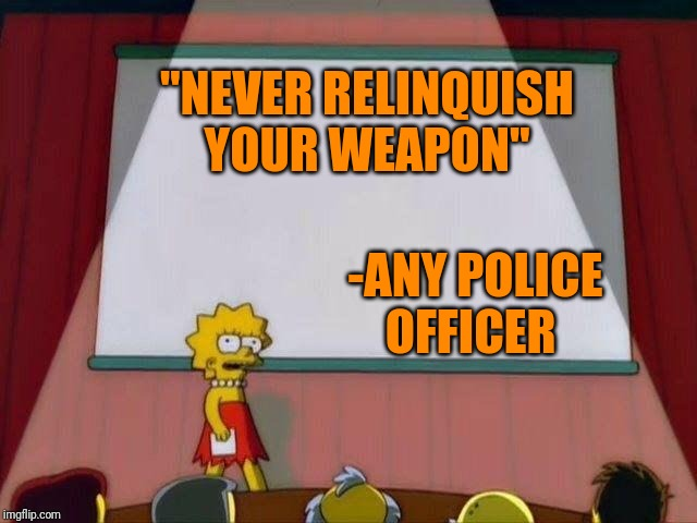 "Lisa Simpson's Presentation | ""NEVER RELINQUISH YOUR WEAPON"" -ANY POLICE OFFICER 