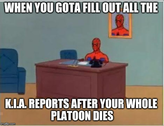 Spiderman Computer Desk |  WHEN YOU GOTA FILL OUT ALL THE; K.I.A. REPORTS AFTER YOUR WHOLE  PLATOON DIES | image tagged in memes,spiderman computer desk,spiderman | made w/ Imgflip meme maker