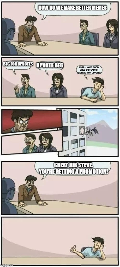 Boardroom Meeting Suggestion 2 |  HOW DO WE MAKE BETTER MEMES; BEG FOR UPVOTES; UPVOTE BEG; UMM... MAKE GOOD ONES INSTEAD OF WHINING FOR UPVOTES; GREAT JOB STEVE. YOU'RE GETTING A PROMOTION! | image tagged in boardroom meeting suggestion 2 | made w/ Imgflip meme maker