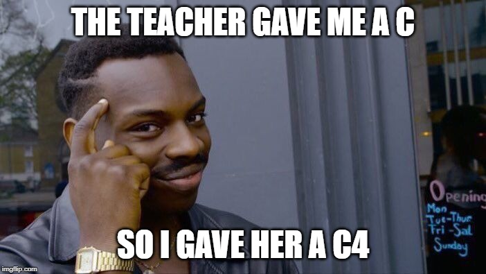 Roll Safe Think About It Meme |  THE TEACHER GAVE ME A C; SO I GAVE HER A C4 | image tagged in memes,roll safe think about it | made w/ Imgflip meme maker