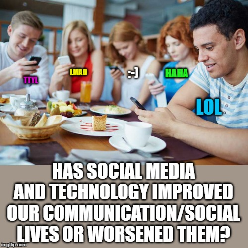 We can reach hundreds of people in seconds, but our grammar and personal interactions have suffered. Thoughts? | LOL HAS SOCIAL MEDIA AND TECHNOLOGY IMPROVED OUR COMMUNICATION/SOCIAL LIVES OR WORSENED THEM? TTYL LMAO HAHA :-) | image tagged in technology is best when it brings people together matt mullenwe | made w/ Imgflip meme maker
