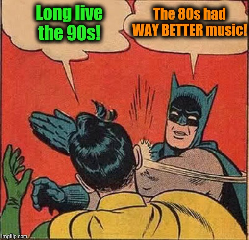 Batman Slapping Robin | Long live the 90s! The 80s had WAY BETTER music! | image tagged in memes,batman slapping robin | made w/ Imgflip meme maker