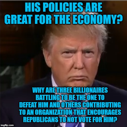 Donald Trump sulk |  HIS POLICIES ARE GREAT FOR THE ECONOMY? WHY ARE THREE BILLIONAIRES BATTLING TO BE THE ONE TO DEFEAT HIM AND OTHERS CONTRIBUTING TO AN ORGANIZATION THAT ENCOURAGES REPUBLICANS TO NOT VOTE FOR HIM? | image tagged in donald trump sulk | made w/ Imgflip meme maker