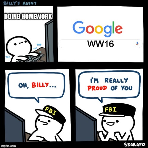 Hasn't even happened | WW16 DOING HOMEWORK | image tagged in billy's fbi agent | made w/ Imgflip meme maker