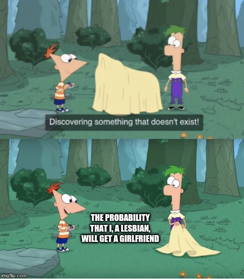 Discovering Something That Doesn't Exist |  THE PROBABILITY THAT I, A LESBIAN, WILL GET A GIRLFRIEND | image tagged in discovering something that doesnt exist | made w/ Imgflip meme maker