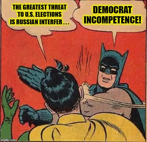 Batman Slapping Robin | THE GREATEST THREAT TO U.S. ELECTIONS IS RUSSIAN INTERFER . . . DEMOCRAT INCOMPETENCE! | image tagged in memes,batman slapping robin | made w/ Imgflip meme maker