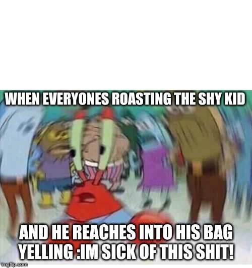 Mr Crabs |  WHEN EVERYONES ROASTING THE SHY KID; AND HE REACHES INTO HIS BAG YELLING :IM SICK OF THIS SHIT! | image tagged in mr crabs | made w/ Imgflip meme maker
