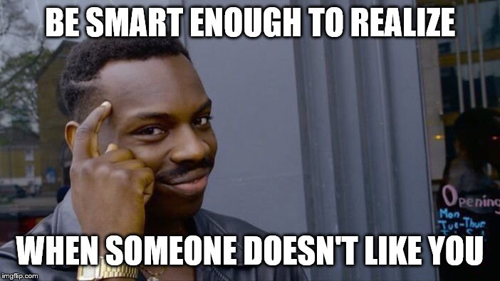 Roll Safe Think About It Meme |  BE SMART ENOUGH TO REALIZE; WHEN SOMEONE DOESN'T LIKE YOU | image tagged in memes,roll safe think about it | made w/ Imgflip meme maker