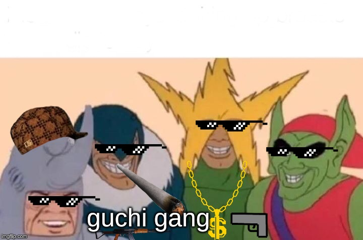 Me And The Boys Meme |  guchi gang | image tagged in memes,me and the boys | made w/ Imgflip meme maker
